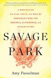 Book Jacket: Savage Park: A Meditation on Play, Space, and Risk for Americans Who Are Nervous, Distracted, and Afraid to Die