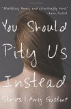You Should Pity Us Instead by Amy Gustine