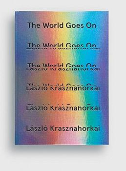 The World Goes On by László Krasznahorkai (author)