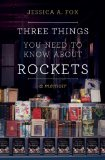 Three Things You Need to Know About Rockets by Jessica A. Fox