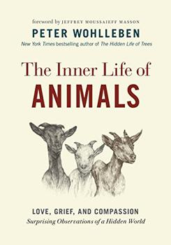 The Inner Life of Animals by Peter Wohlleben (Author), Jane Billinghurst (Translator), Jeffrey Moussaieff Masson (Foreword)