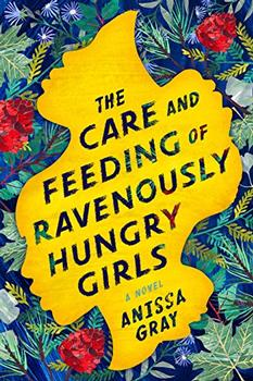 The Care and Feeding of Ravenously Hungry Girls by Anissa Gray