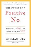 The Power of a Positive No: How to Say No and Still Get to Yes by William Ury
